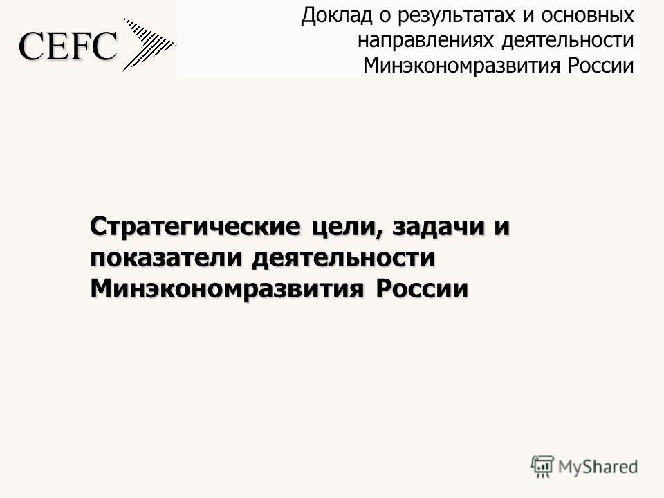 CEFC Доклад о результатах и основных направлениях деятельности Минэкономразвития России Стратегические цели, задачи и показатели деятельности Минэкономразвития России