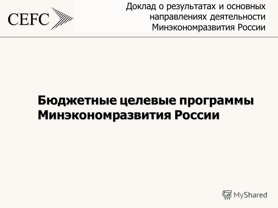 CEFC Доклад о результатах и основных направлениях деятельности Минэкономразвития России Бюджетные целевые программы Минэкономразвития России