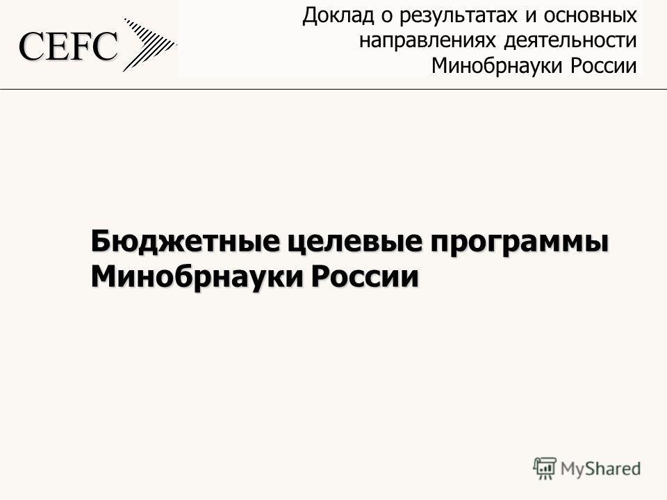 CEFC Доклад о результатах и основных направлениях деятельности Минобрнауки России Бюджетные целевые программы Минобрнауки России