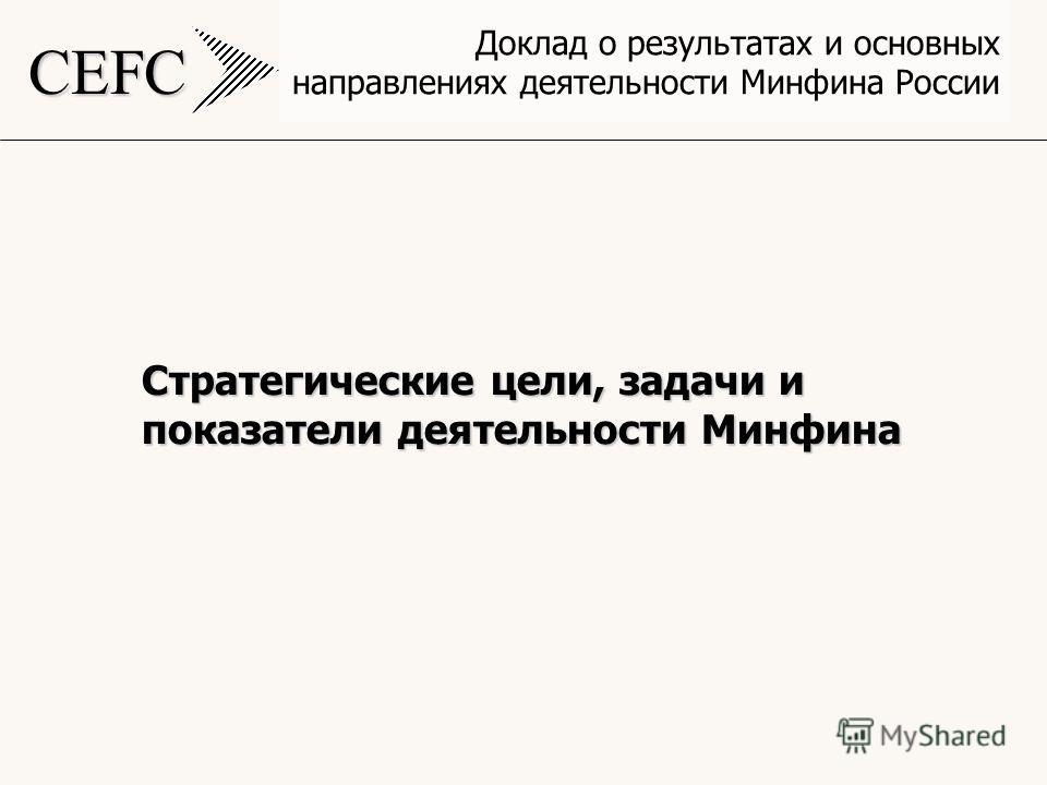 CEFC Доклад о результатах и основных направлениях деятельности Минфина России Стратегические цели, задачи и показатели деятельности Минфина