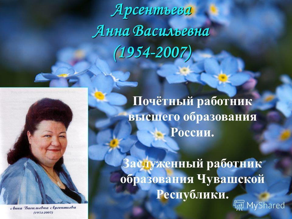 Арсентьева Анна Васильевна (1954-2007) Почётный работник высшего образования России. Заслуженный работник образования Чувашской Республики.