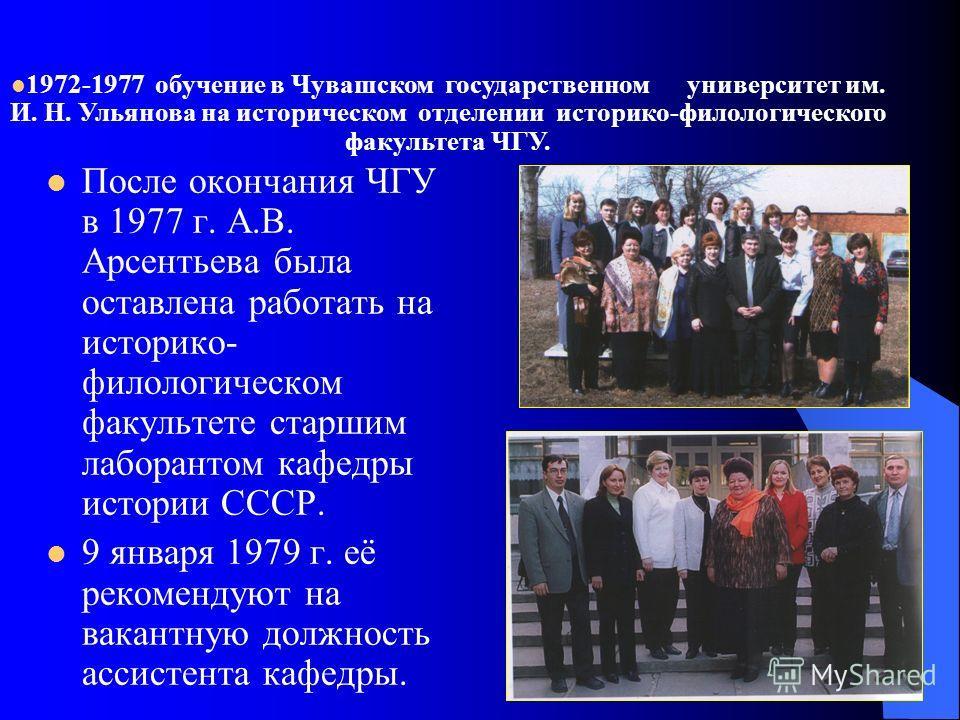 После окончания ЧГУ в 1977 г. А.В. Арсентьева была оставлена работать на историко- филологическом факультете старшим лаборантом кафедры истории СССР. 9 января 1979 г. её рекомендуют на вакантную должность ассистента кафедры. 1972-1977 обучение в Чува