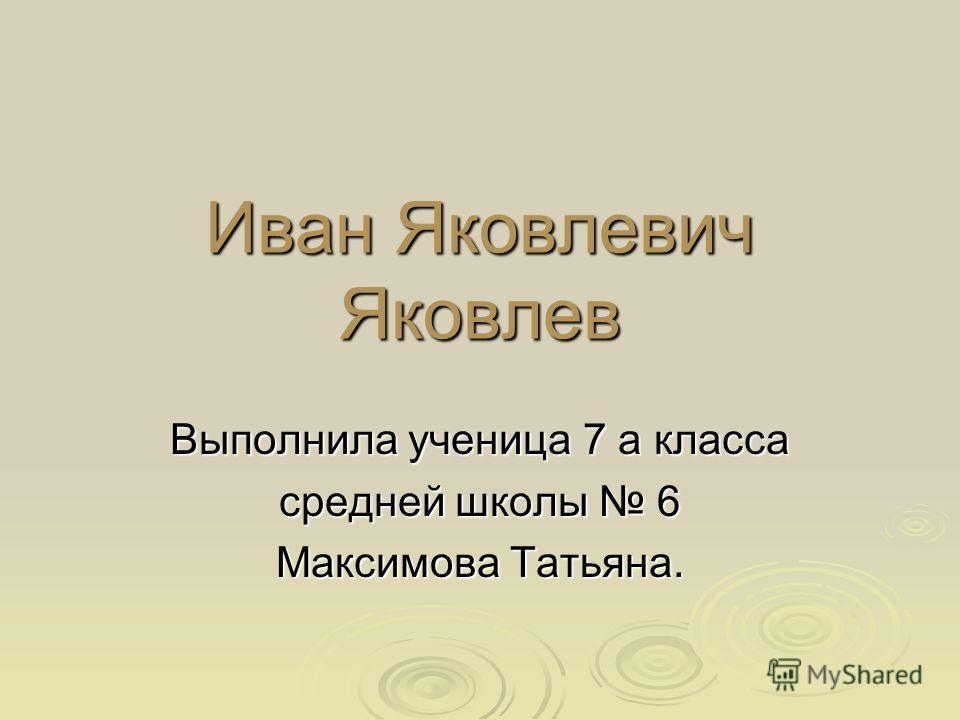 Иван Яковлевич Яковлев Выполнила ученица 7 а класса средней школы 6 Максимова Татьяна.