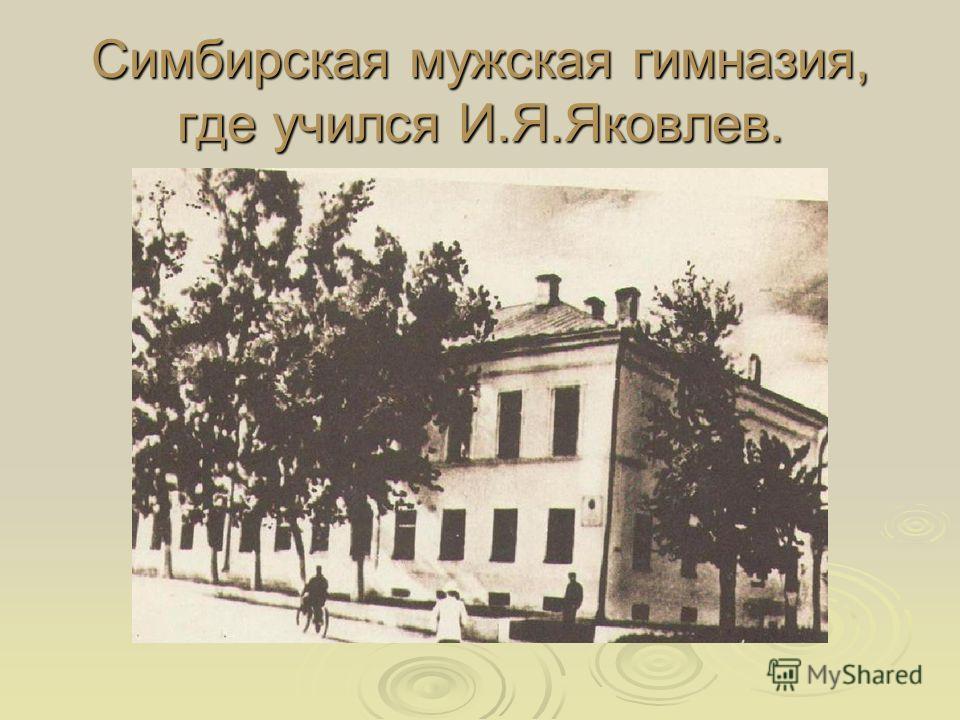 Симбирская мужская гимназия, где учился И.Я.Яковлев.