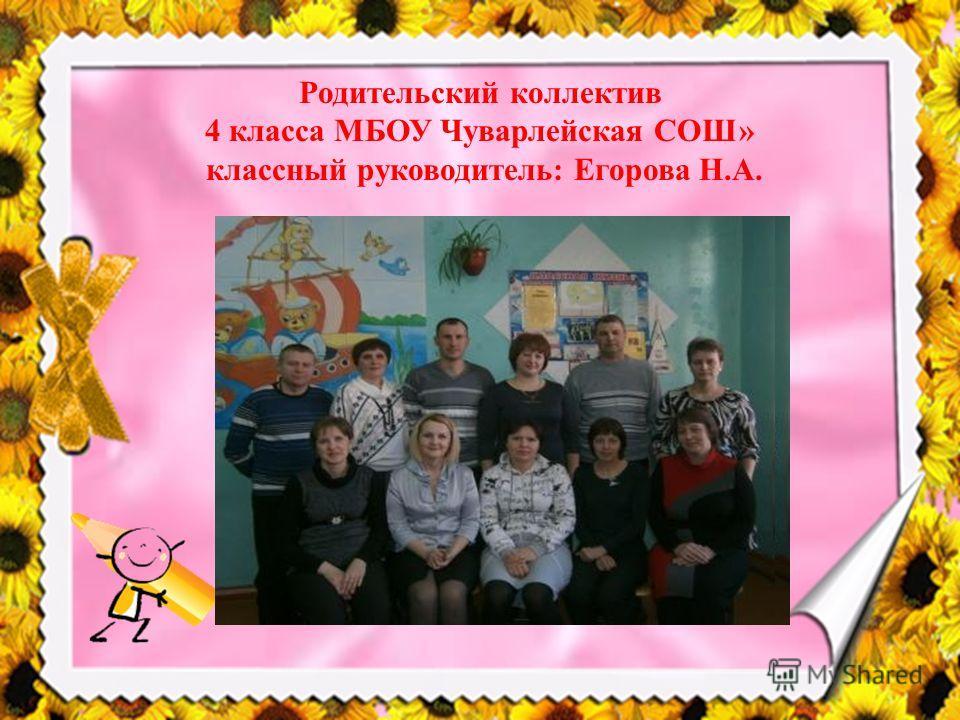 Родительский коллектив 4 класса МБОУ Чуварлейская СОШ» классный руководитель: Егорова Н.А.