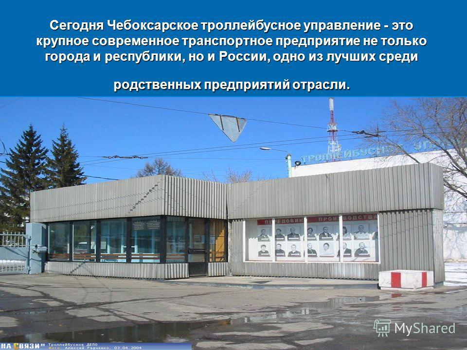 Сегодня Чебоксарское троллейбусное управление - это крупное современное транспортное предприятие не только города и республики, но и России, одно из лучших среди родственных предприятий отрасли.