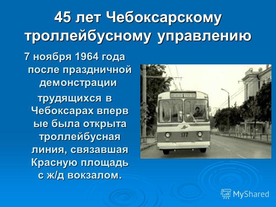 45 лет Чебоксарскому троллейбусному управлению 7 ноября 1964 года после праздничной демонстрации 7 ноября 1964 года после праздничной демонстрации трудящихся в Чебоксарах вперв ые была открыта троллейбусная линия, cвязавшая Красную площадь с ж/д вокз