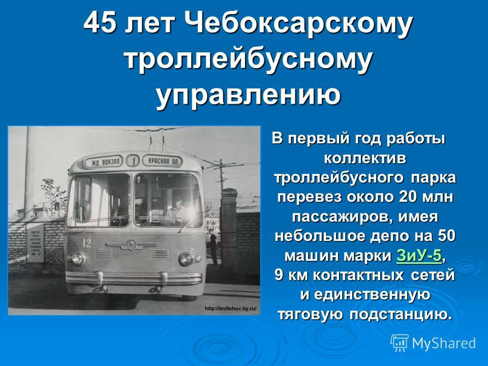 45 лет Чебоксарскому троллейбусному управлению В первый год работы коллектив троллейбусного парка перевез около 20 млн пассажиров, имея небольшое депо на 50 машин марки ЗиУ-5, 9 км контактных сетей и единственную тяговую подстанцию. В первый год рабо