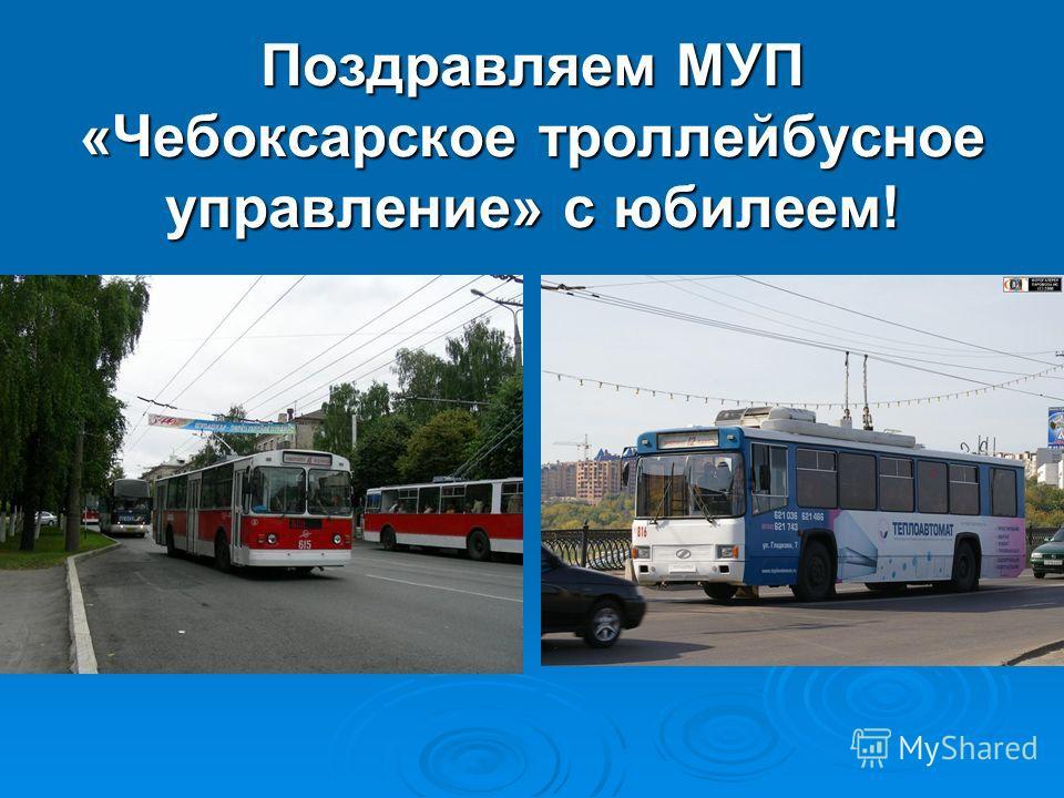 Поздравляем МУП «Чебоксарское троллейбусное управление» с юбилеем!