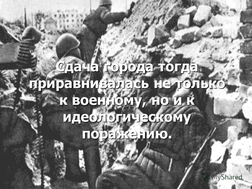 Сдача города тогда приравнивалась не только к военному, но и к идеологическому поражению.