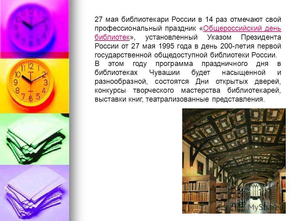 27 мая библиотекари России в 14 раз отмечают свой профессиональный праздник «Общероссийский день библиотек», установленный Указом Президента России от 27 мая 1995 года в день 200-летия первой государственной общедоступной библиотеки России.Общероссий