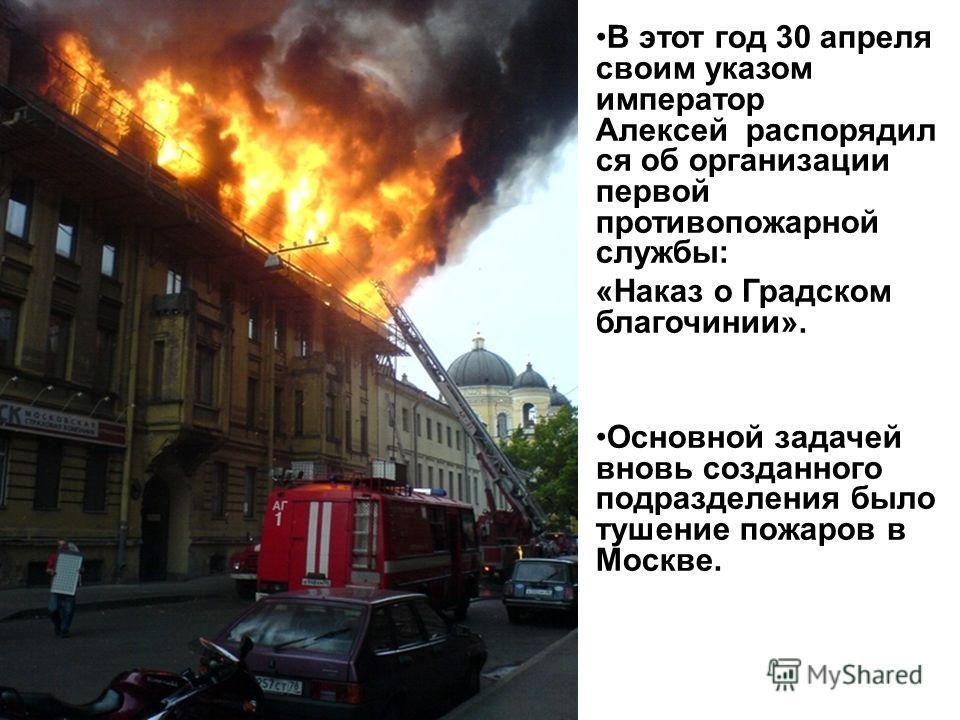 В этот год 30 апреля своим указом император Алексей распорядил ся об организации первой противопожарной службы: «Наказ о Градском благочинии». Основной задачей вновь созданного подразделения было тушение пожаров в Москве.