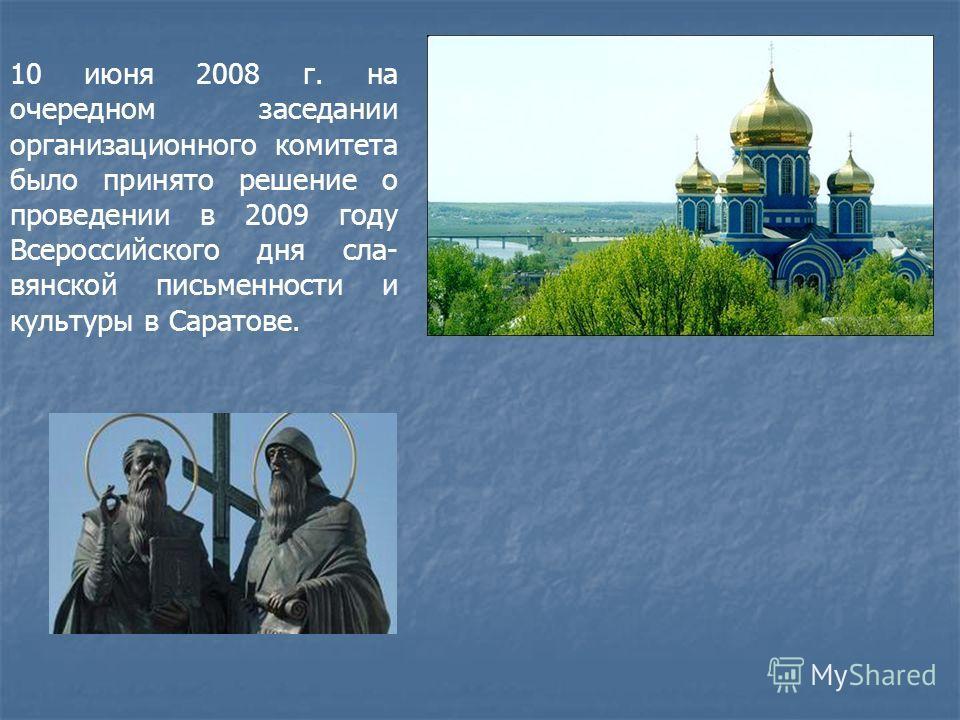 10 июня 2008 г. на очередном заседании организационного комитета было принято решение о проведении в 2009 году Всероссийского дня сла- вянской письменности и культуры в Саратове.