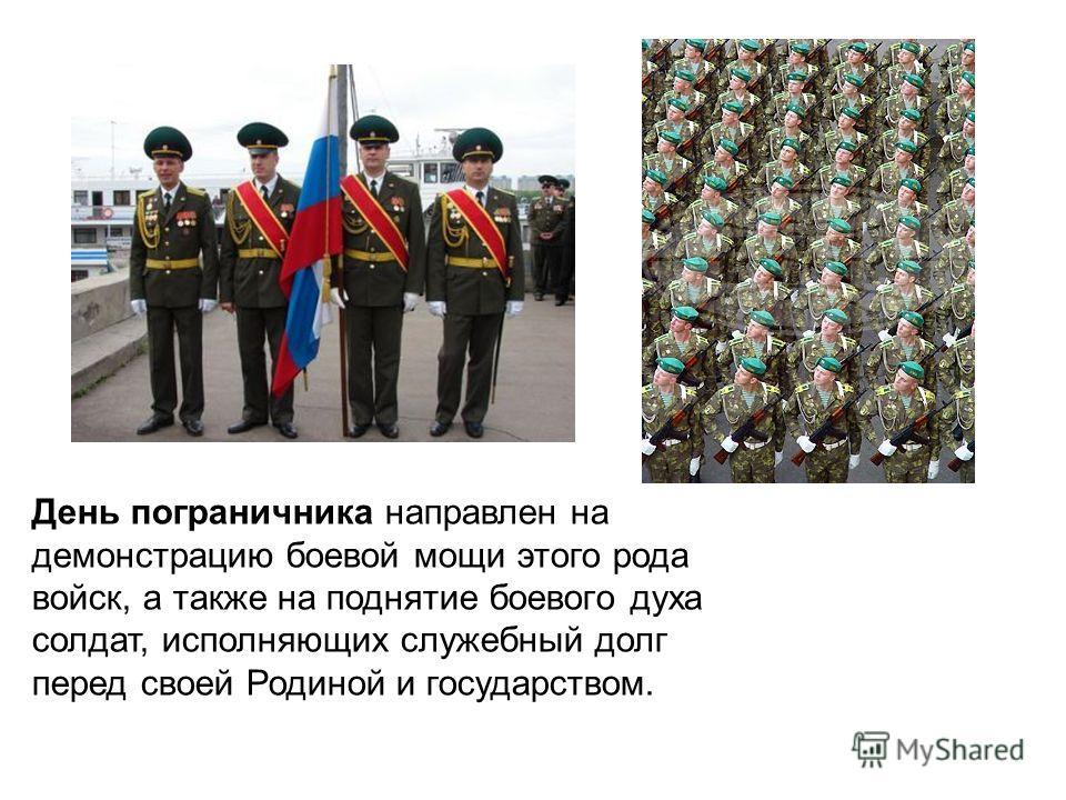 День пограничника направлен на демонстрацию боевой мощи этого рода войск, а также на поднятие боевого духа солдат, исполняющих служебный долг перед своей Родиной и государством.