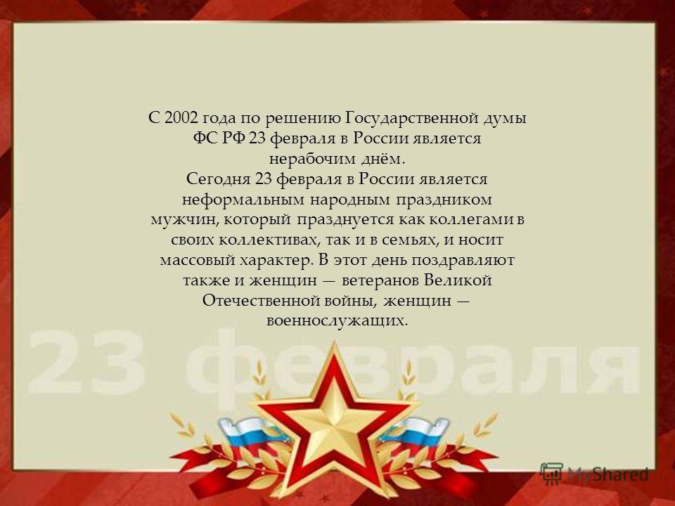 С 2002 года по решению Государственной думы ФС РФ 23 февраля в России является нерабочим днём. Сегодня 23 февраля в России является неформальным народным праздником мужчин, который празднуется как коллегами в своих коллективах, так и в семьях, и носи