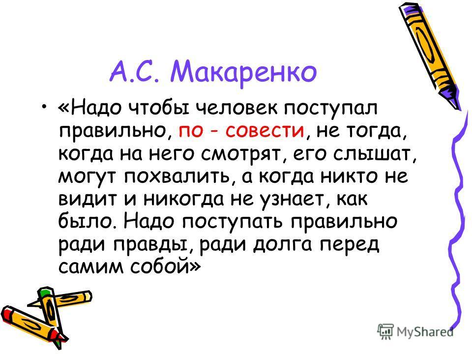 А.С. Макаренко «Надо чтобы человек поступал правильно, по - совести, не тогда, когда на него смотрят, его слышат, могут похвалить, а когда никто не видит и никогда не узнает, как было. Надо поступать правильно ради правды, ради долга перед самим собо