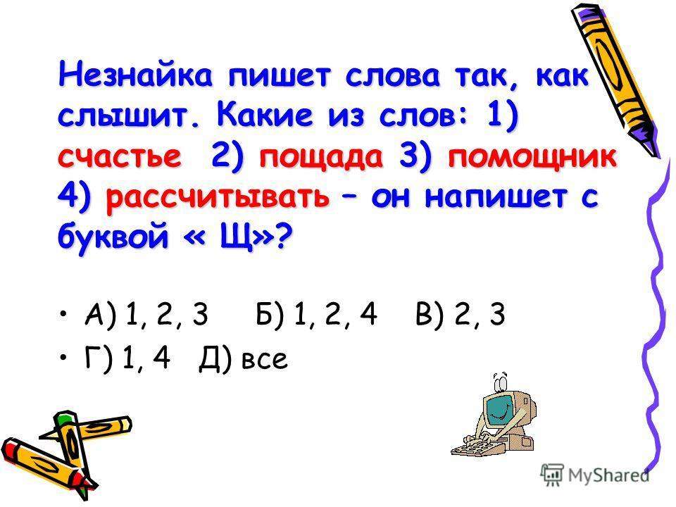 Незнайка пишет слова так, как слышит. Какие из слов: 1) счастье 2) пощада 3) помощник 4) рассчитывать – он напишет с буквой « Щ»? А) 1, 2, 3 Б) 1, 2, 4 В) 2, 3 Г) 1, 4 Д) все