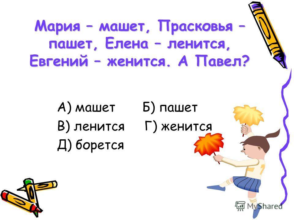 Мария – машет, Прасковья – пашет, Елена – ленится, Евгений – женится. А Павел? А) машет Б) пашет В) ленится Г) женится Д) борется