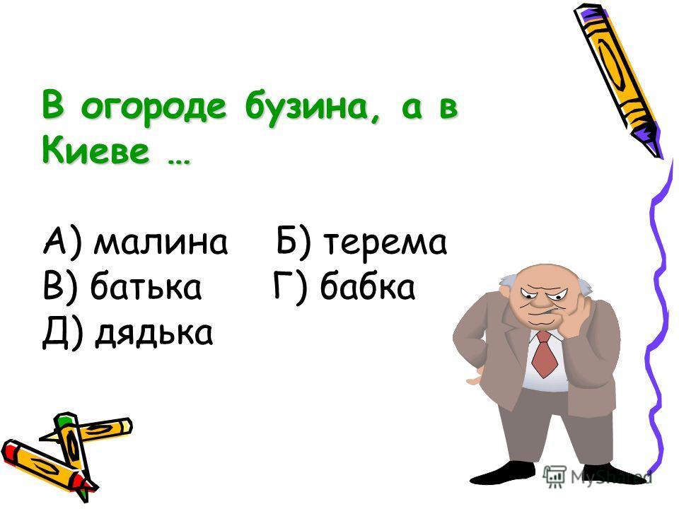 В огороде бузина, а в Киеве … В огороде бузина, а в Киеве … А) малина Б) терема В) батька Г) бабка Д) дядька