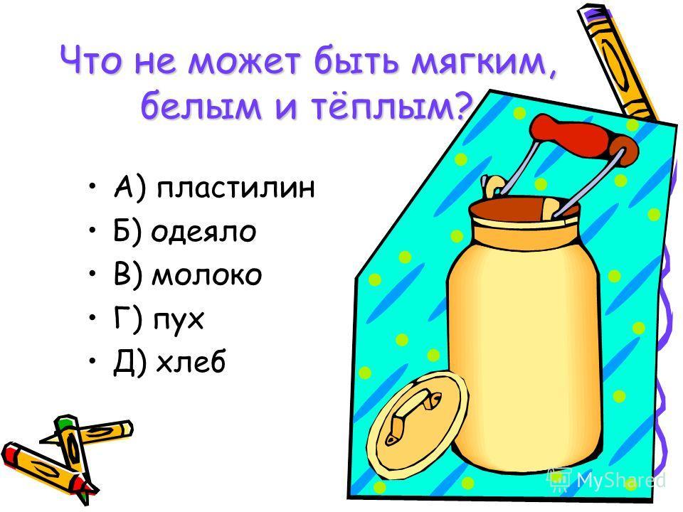 Что не может быть мягким, белым и тёплым? А) пластилин Б) одеяло В) молоко Г) пух Д) хлеб