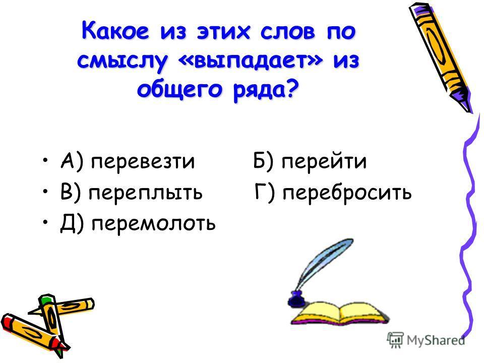 Какое из этих слов по смыслу «выпадает» из общего ряда? А) перевезти Б) перейти В) переплыть Г) перебросить Д) перемолоть