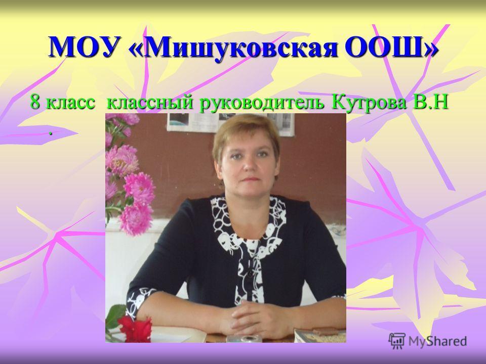 МОУ «Мишуковская ООШ» 8 класс классный руководитель Кутрова В.Н.