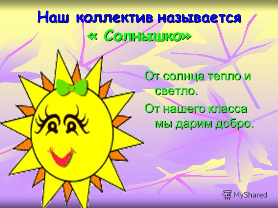 Наш коллектив называется « Солнышко» От солнца тепло и светло. От нашего класса мы дарим добро.