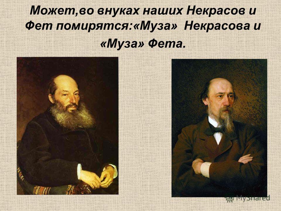 Может,во внуках наших Некрасов и Фет помирятся:«Муза» Некрасова и «Муза» Фета.