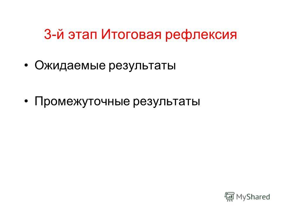 3-й этап Итоговая рефлексия Ожидаемые результаты Промежуточные результаты