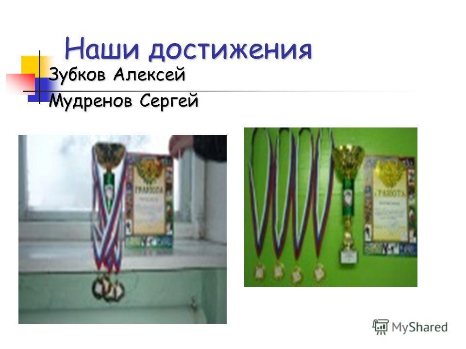 Наши достижения Зубков Алексей Зубков Алексей Мудренов Сергей Мудренов Сергей
