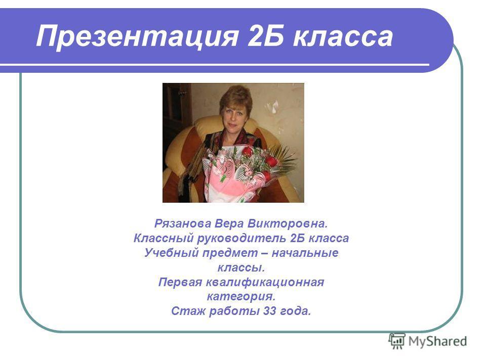 Презентация 2Б класса Рязанова Вера Викторовна. Классный руководитель 2Б класса Учебный предмет – начальные классы. Первая квалификационная категория. Стаж работы 33 года.