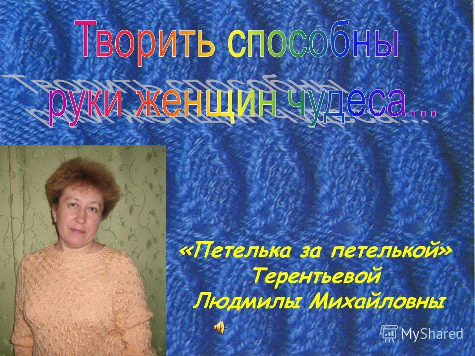 «Петелька за петелькой» Терентьевой Людмилы Михайловны