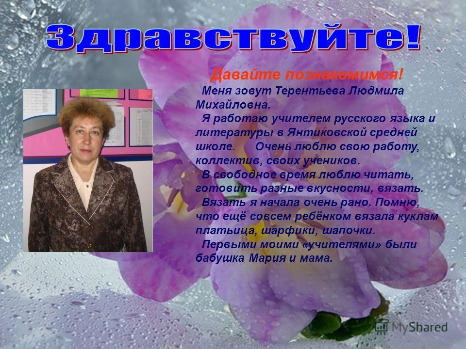Давайте познакомимся! Меня зовут Терентьева Людмила Михайловна. Я работаю учителем русского языка и литературы в Янтиковской средней школе. Очень люблю свою работу, коллектив, своих учеников. В свободное время люблю читать, готовить разные вкусности,