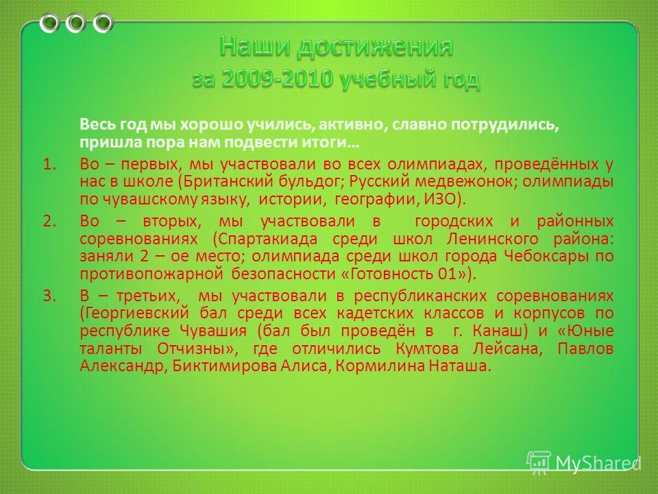 Весь год мы хорошо учились, активно, славно потрудились, пришла пора нам подвести итоги … 1.Во – первых, мы участвовали во всех олимпиадах, проведённых у нас в школе ( Британский бульдог ; Русский медвежонок ; олимпиады по чувашскому языку, истории,