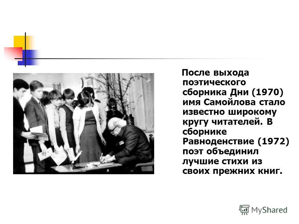 После выхода поэтического сборника Дни (1970) имя Самойлова стало известно широкому кругу читателей. В сборнике Равноденствие (1972) поэт объединил лучшие стихи из своих прежних книг.