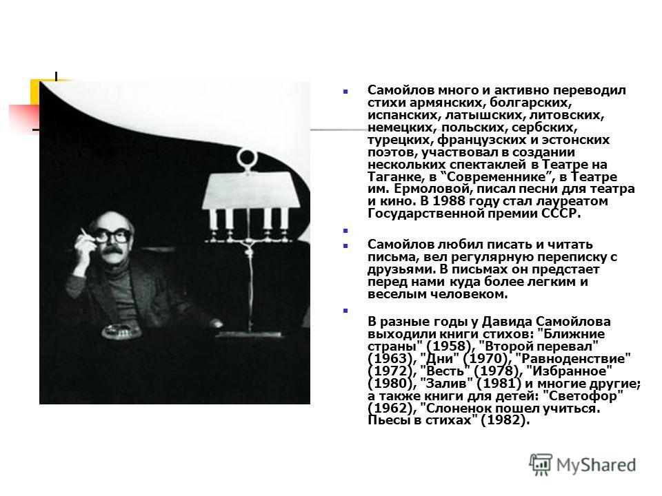 Самойлов много и активно переводил стихи армянских, болгарских, испанских, латышских, литовских, немецких, польских, сербских, турецких, французских и эстонских поэтов, участвовал в создании нескольких спектаклей в Театре на Таганке, в Современнике,