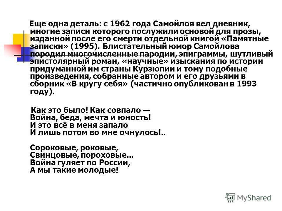 Еще одна деталь: с 1962 года Самойлов вел дневник, многие записи которого послужили основой для прозы, изданной после его смерти отдельной книгой «Памятные записки» (1995). Блистательный юмор Самойлова породил многочисленные пародии, эпиграммы, шутли