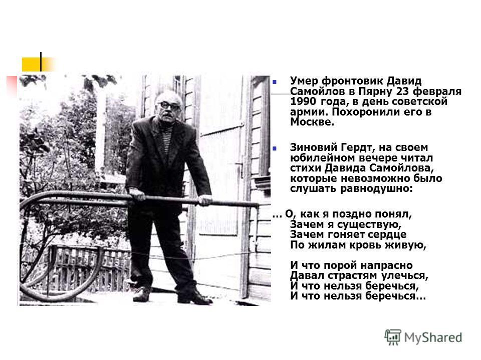 Умер фронтовик Давид Самойлов в Пярну 23 февраля 1990 года, в день советской армии. Похоронили его в Москве. Зиновий Гердт, на своем юбилейном вечере читал стихи Давида Самойлова, которые невозможно было слушать равнодушно:... О, как я поздно понял,