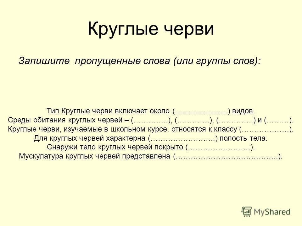 Круглые черви Запишите пропущенные слова (или группы слов): Тип Круглые черви включает около (…………………) видов. Среды обитания круглых червей – (…………..), (………….), (…………..) и (………). Круглые черви, изучаемые в школьном курсе, относятся к классу (……………….)