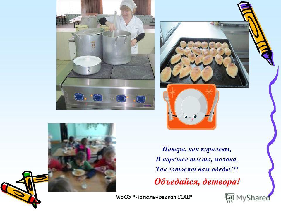 МБОУ Напольновская СОШ Повара, как королевы, В царстве теста, молока, Так готовят нам обеды!!! Объедайся, детвора!