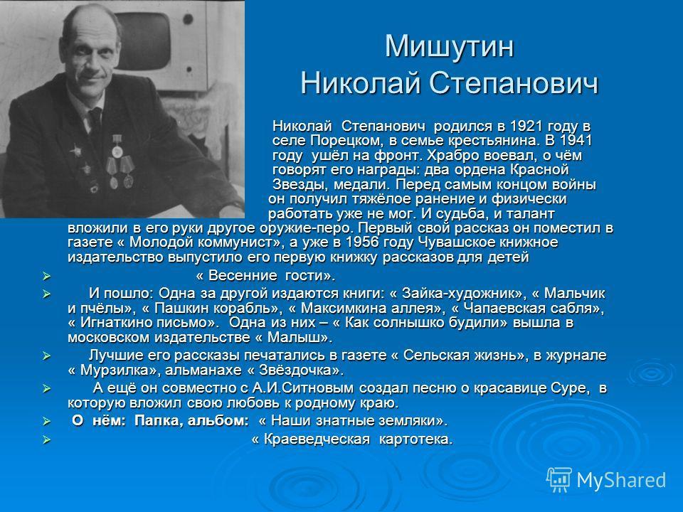 Мишутин Николай Степанович Николай Степанович родился в 1921 году в селе Порецком, в семье крестьянина. В 1941 году ушёл на фронт. Храбро воевал, о чём говорят его награды: два ордена Красной Звезды, медали. Перед самым концом войны он получил тяжёло