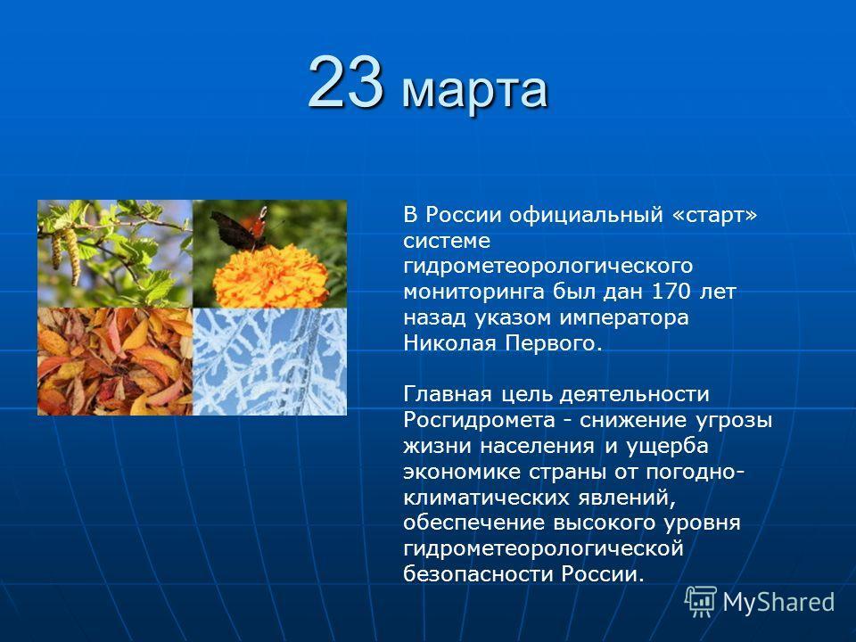 23 марта В России официальный «старт» системе гидрометеорологического мониторинга был дан 170 лет назад указом императора Николая Первого. Главная цель деятельности Росгидромета - снижение угрозы жизни населения и ущерба экономике страны от погодно-
