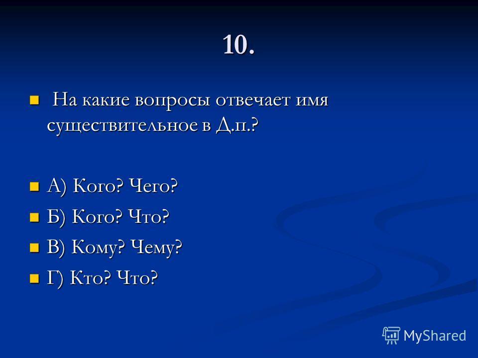 10. На какие вопросы отвечает имя существительное в Д.п.? На какие вопросы отвечает имя существительное в Д.п.? А) Кого? Чего? А) Кого? Чего? Б) Кого? Что? Б) Кого? Что? В) Кому? Чему? В) Кому? Чему? Г) Кто? Что? Г) Кто? Что?