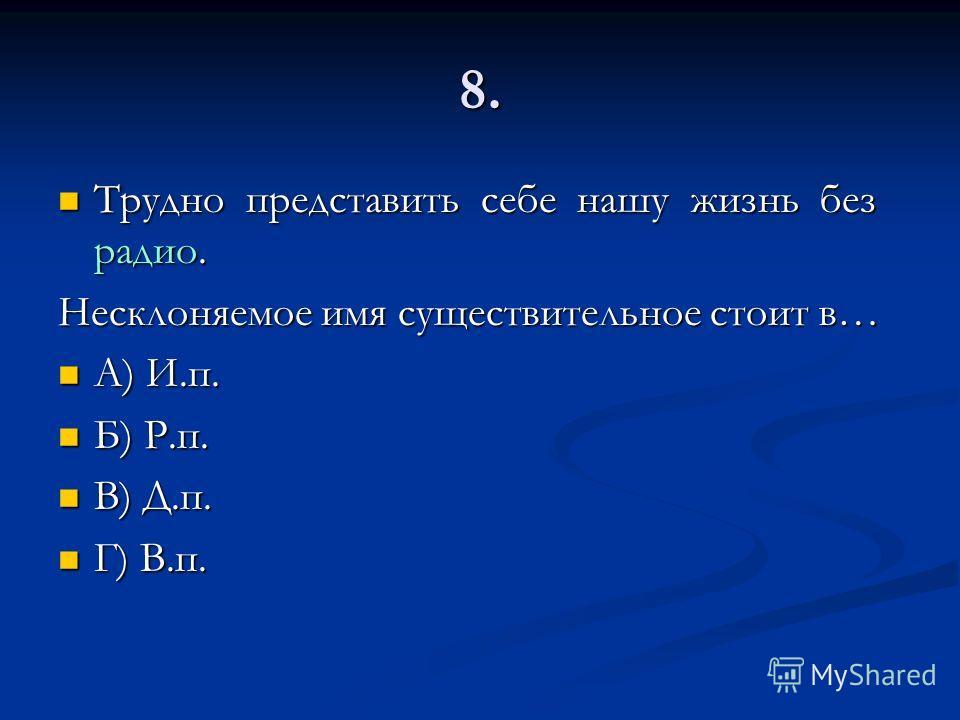 8. Трудно представить себе нашу жизнь без радио. Трудно представить себе нашу жизнь без радио. Несклоняемое имя существительное стоит в… А) И.п. А) И.п. Б) Р.п. Б) Р.п. В) Д.п. В) Д.п. Г) В.п. Г) В.п.