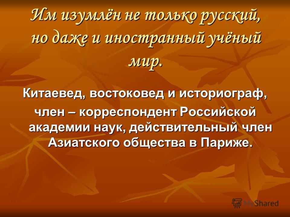 Им изумлён не только русский, но даже и иностранный учёный мир. Китаевед, востоковед и историограф, член – корреспондент Российской академии наук, действительный член Азиатского общества в Париже.