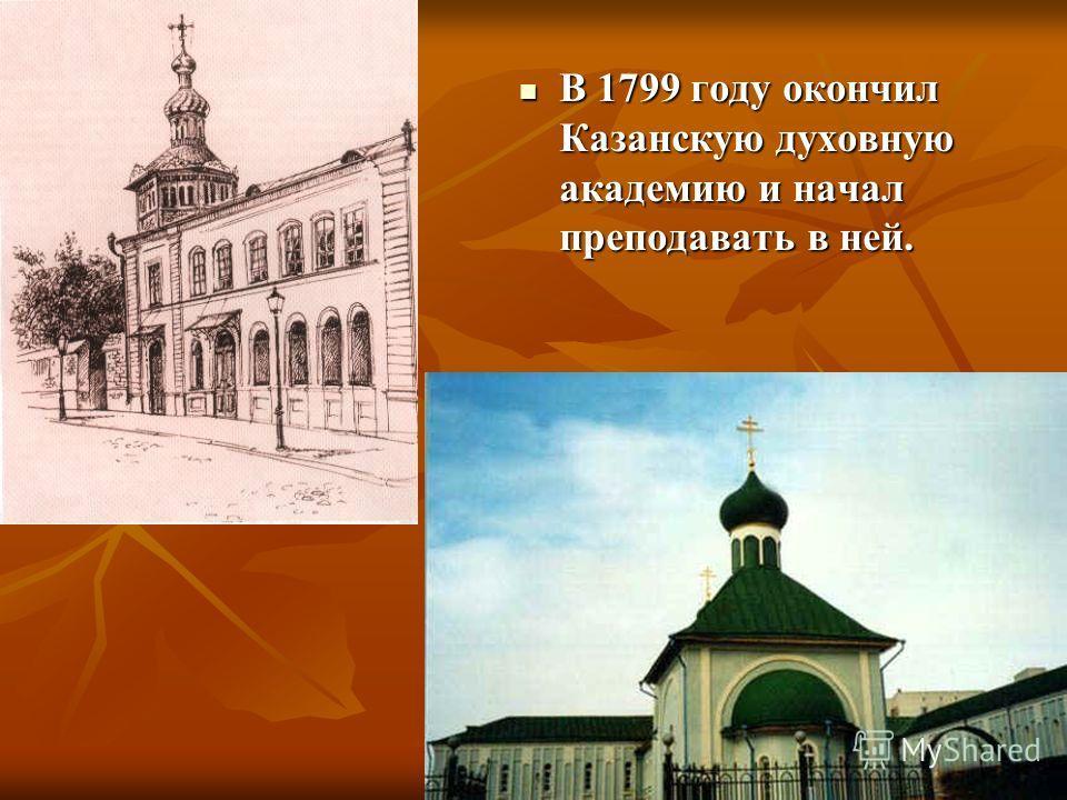 В 1799 году окончил Казанскую духовную академию и начал преподавать в ней. В 1799 году окончил Казанскую духовную академию и начал преподавать в ней.