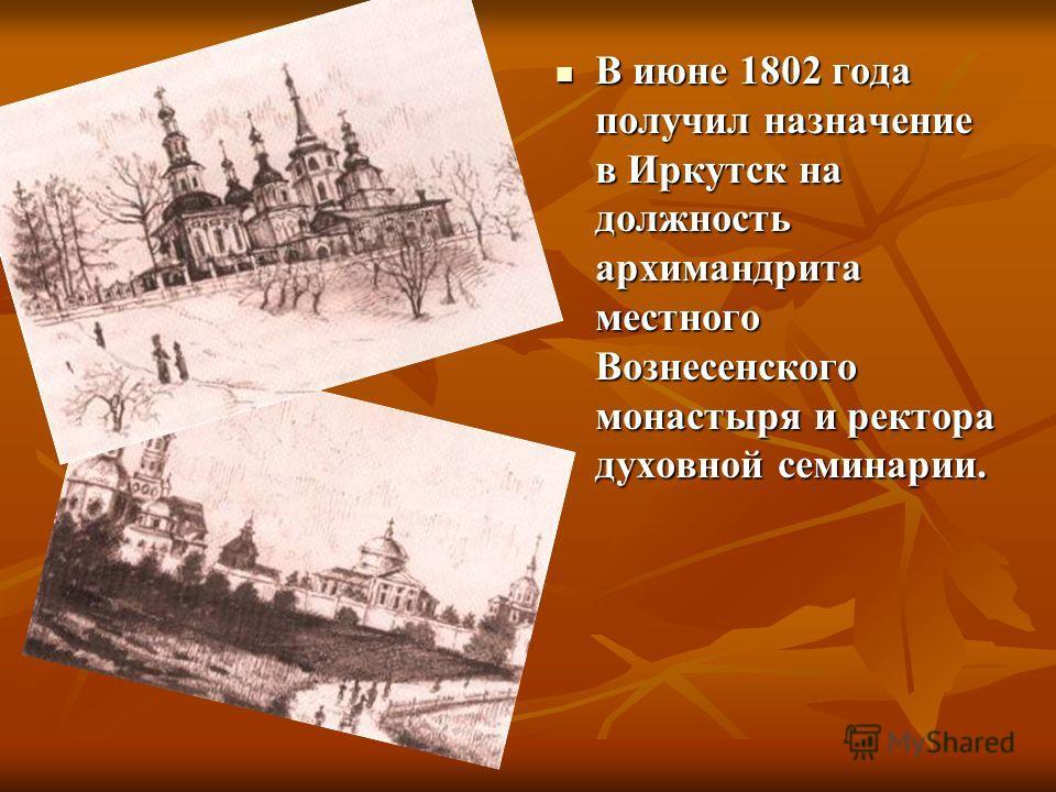 В июне 1802 года получил назначение в Иркутск на должность архимандрита местного Вознесенского монастыря и ректора духовной семинарии. В июне 1802 года получил назначение в Иркутск на должность архимандрита местного Вознесенского монастыря и ректора