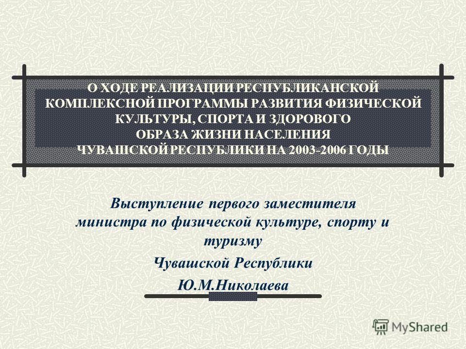 О ХОДЕ РЕАЛИЗАЦИИ РЕСПУБЛИКАНСКОЙ КОМПЛЕКСНОЙ ПРОГРАММЫ РАЗВИТИЯ ФИЗИЧЕСКОЙ КУЛЬТУРЫ, СПОРТА И ЗДОРОВОГО ОБРАЗА ЖИЗНИ НАСЕЛЕНИЯ ЧУВАШСКОЙ РЕСПУБЛИКИ НА 2003-2006 ГОДЫ Выступление первого заместителя министра по физической культуре, спорту и туризму Ч