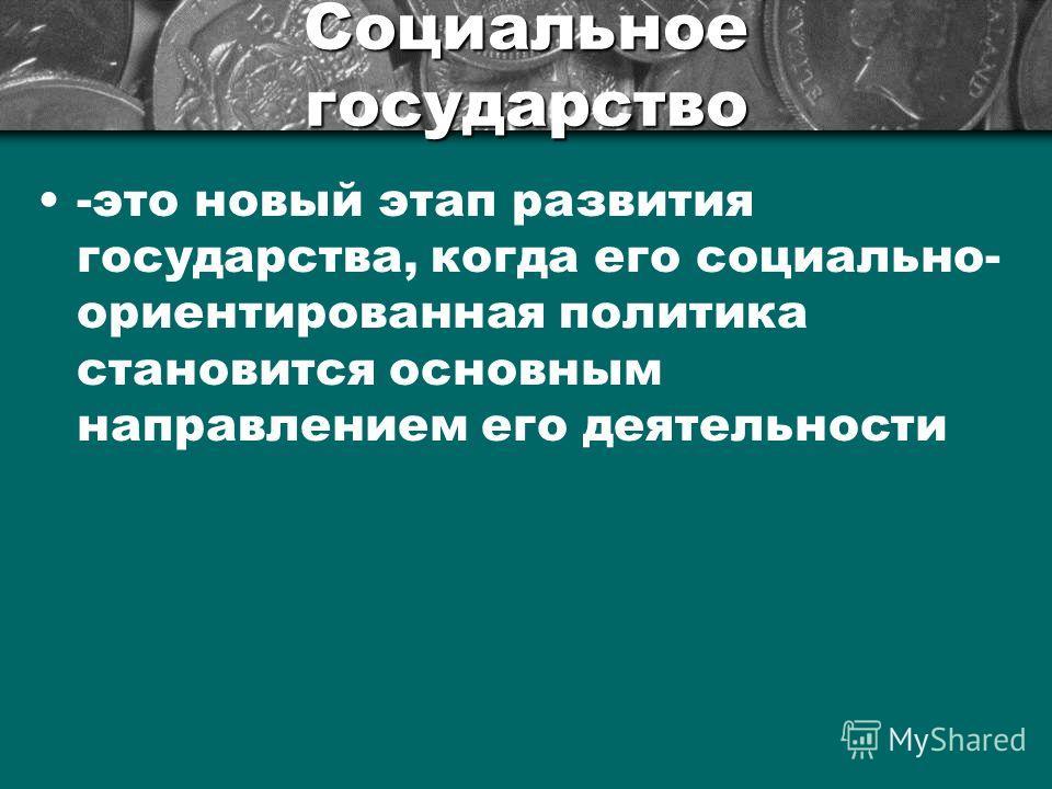 Социальное государство -это новый этап развития государства, когда его социально- ориентированная политика становится основным направлением его деятельности