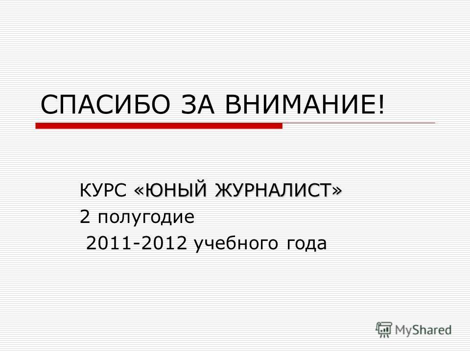 СПАСИБО ЗА ВНИМАНИЕ! «ЮНЫЙ ЖУРНАЛИСТ» КУРС «ЮНЫЙ ЖУРНАЛИСТ» 2 полугодие 2011-2012 учебного года